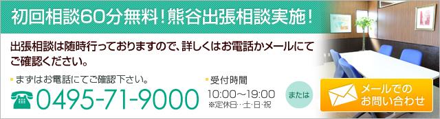初回相談無料!熊谷出張相談実施!まずはお電話にてご確認下さい。 0495-71-9000